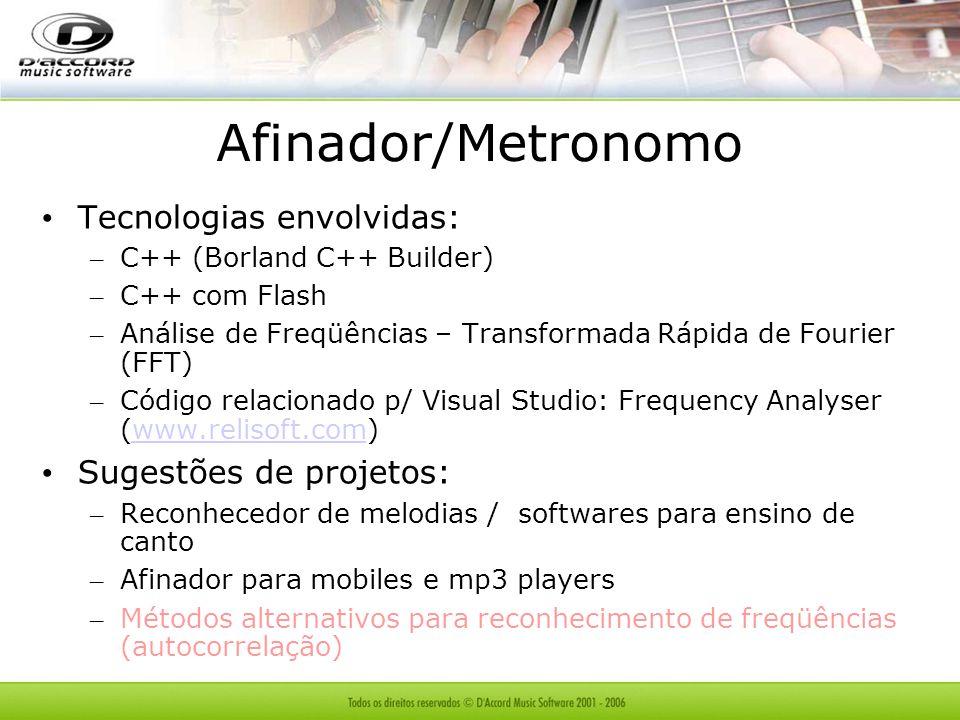 Afinador/Metronomo Tecnologias envolvidas: – C++ (Borland C++ Builder) – C++ com Flash – Análise de Freqüências – Transformada Rápida de Fourier (FFT) – Código relacionado p/ Visual Studio: Frequency Analyser (www.relisoft.com)www.relisoft.com Sugestões de projetos: – Reconhecedor de melodias / softwares para ensino de canto – Afinador para mobiles e mp3 players – Métodos alternativos para reconhecimento de freqüências (autocorrelação)