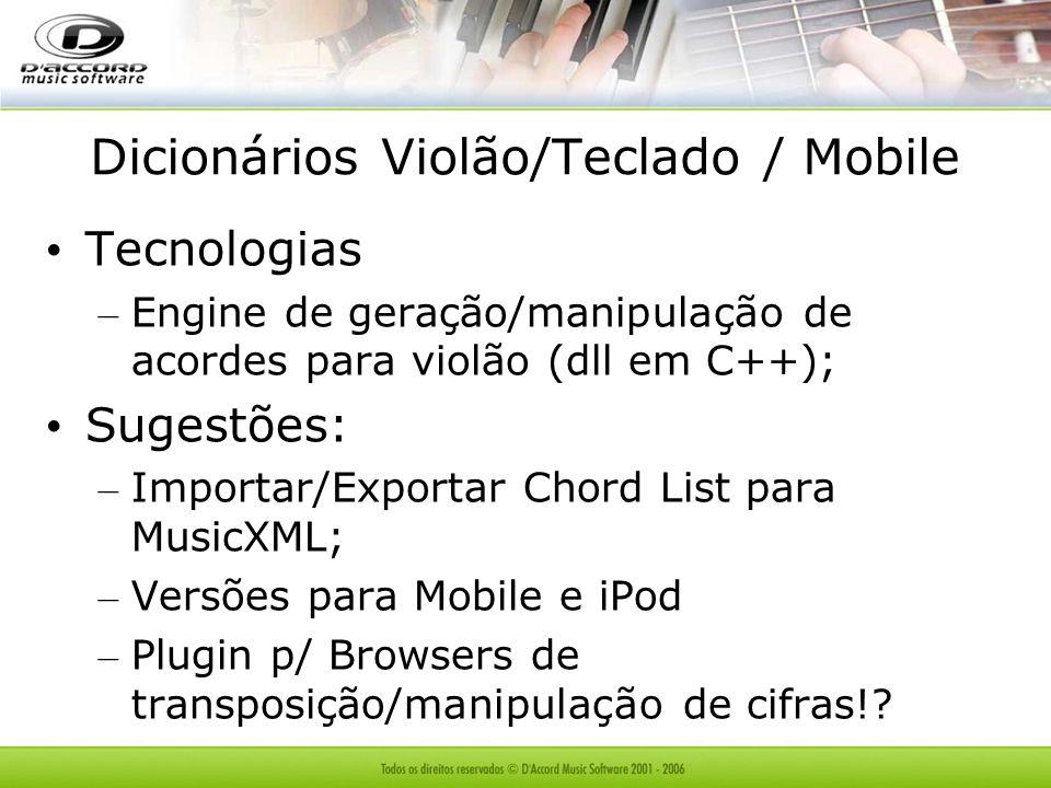 Dicionários Violão/Teclado / Mobile Tecnologias – Engine de geração/manipulação de acordes para violão (dll em C++); Sugestões: – Importar/Exportar Chord List para MusicXML; – Versões para Mobile e iPod – Plugin p/ Browsers de transposição/manipulação de cifras!?