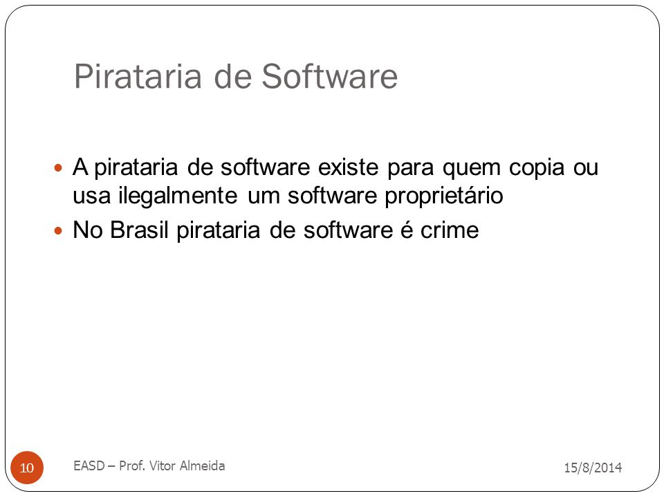 Pirataria de Software 15/8/2014 EASD – Prof. Vitor Almeida 10 A pirataria de software existe para quem copia ou usa ilegalmente um software proprietár