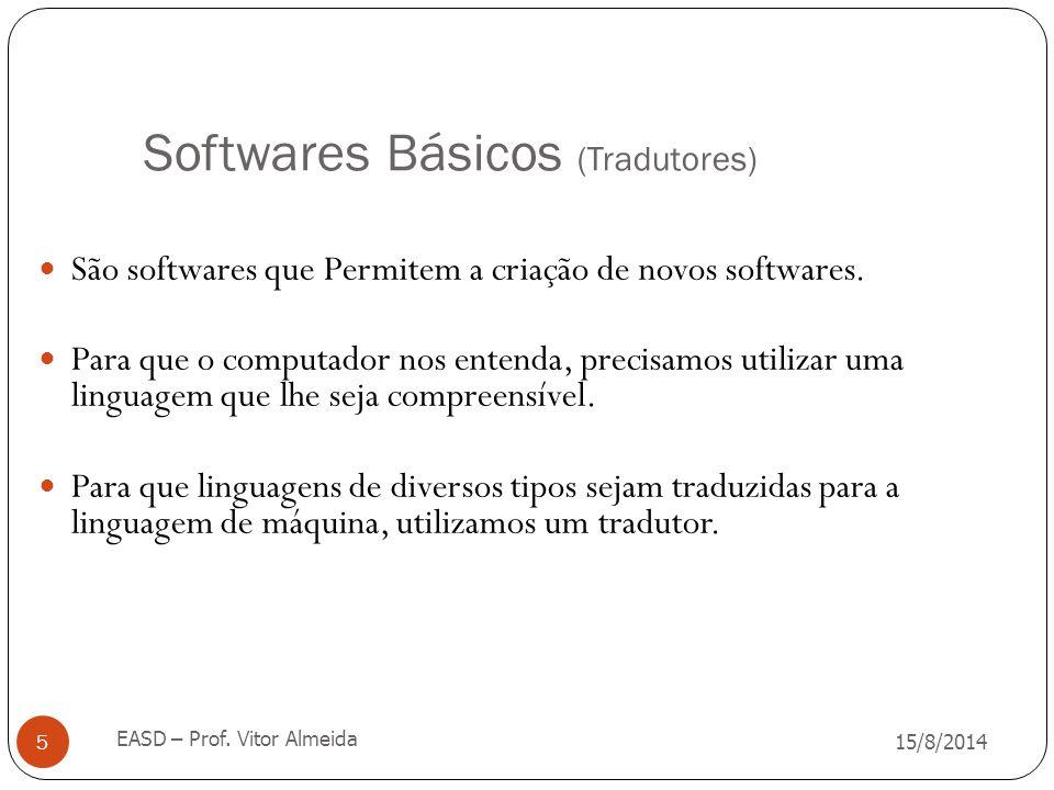 Softwares Básicos (Tradutores) 15/8/2014 EASD – Prof. Vitor Almeida 5 São softwares que Permitem a criação de novos softwares. Para que o computador n