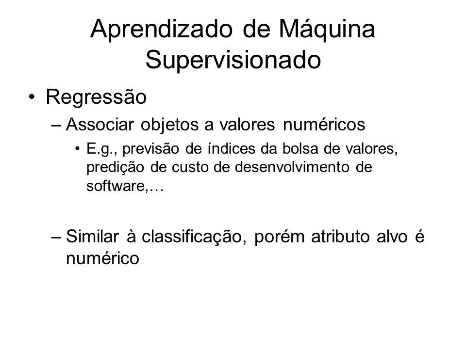 Aprendizado de Máquina Supervisionado Regressão –Associar objetos a valores numéricos E.g., previsão de índices da bolsa de valores, predição de custo de desenvolvimento de software,… –Similar à classificação, porém atributo alvo é numérico
