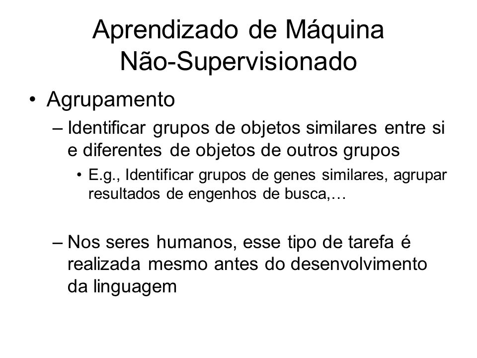 Aprendizado de Máquina Não-Supervisionado Agrupamento –Identificar grupos de objetos similares entre si e diferentes de objetos de outros grupos E.g., Identificar grupos de genes similares, agrupar resultados de engenhos de busca,… –Nos seres humanos, esse tipo de tarefa é realizada mesmo antes do desenvolvimento da linguagem