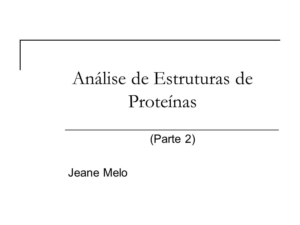 Análise de Estruturas de Proteínas (Parte 2) Jeane Melo