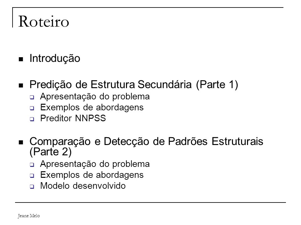 Roteiro Introdução Predição de Estrutura Secundária (Parte 1)  Apresentação do problema  Exemplos de abordagens  Preditor NNPSS Comparação e Detecção de Padrões Estruturais (Parte 2)  Apresentação do problema  Exemplos de abordagens  Modelo desenvolvido