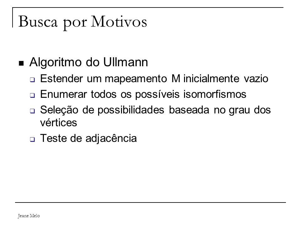 Jeane Melo Busca por Motivos Algoritmo do Ullmann  Estender um mapeamento M inicialmente vazio  Enumerar todos os possíveis isomorfismos  Seleção de possibilidades baseada no grau dos vértices  Teste de adjacência