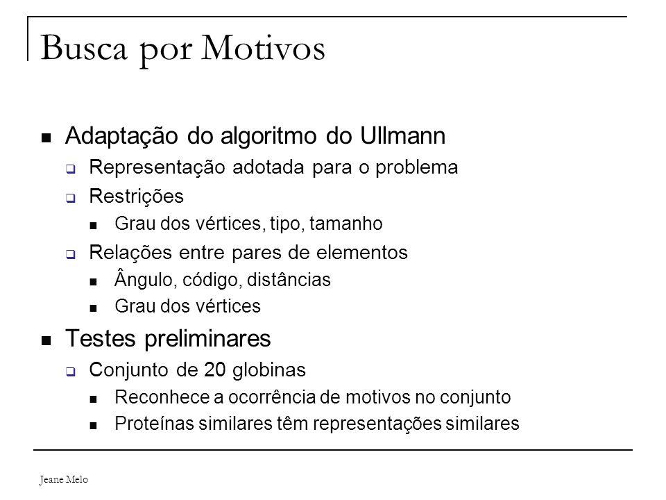Jeane Melo Busca por Motivos Adaptação do algoritmo do Ullmann  Representação adotada para o problema  Restrições Grau dos vértices, tipo, tamanho 