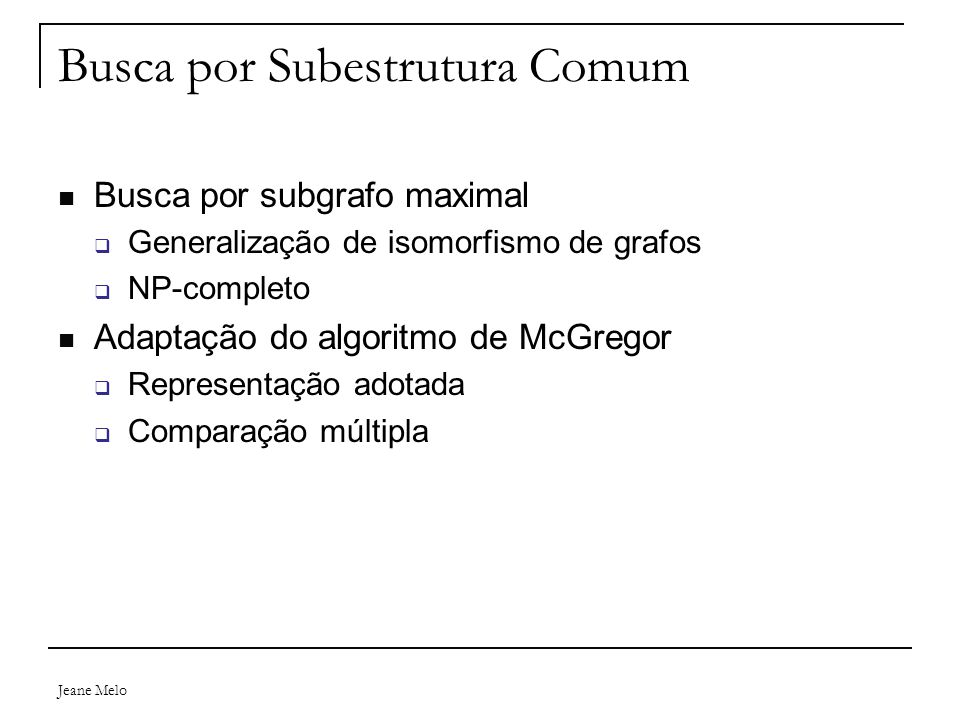 Jeane Melo Busca por Subestrutura Comum Busca por subgrafo maximal  Generalização de isomorfismo de grafos  NP-completo Adaptação do algoritmo de McGregor  Representação adotada  Comparação múltipla