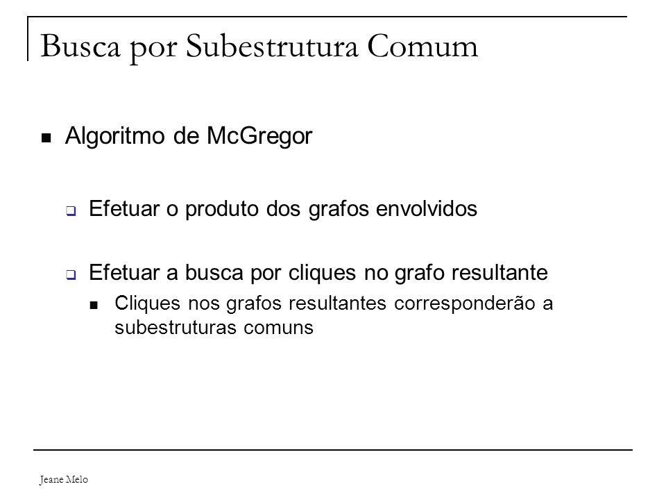 Jeane Melo Busca por Subestrutura Comum Algoritmo de McGregor  Efetuar o produto dos grafos envolvidos  Efetuar a busca por cliques no grafo resultante Cliques nos grafos resultantes corresponderão a subestruturas comuns