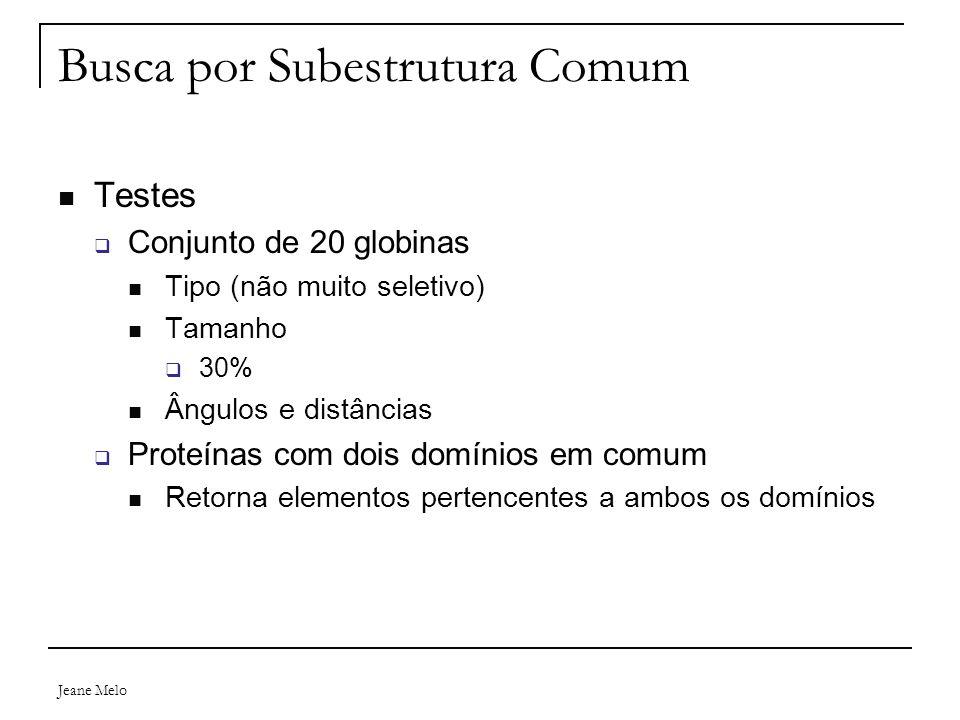 Jeane Melo Busca por Subestrutura Comum Testes  Conjunto de 20 globinas Tipo (não muito seletivo) Tamanho  30% Ângulos e distâncias  Proteínas com