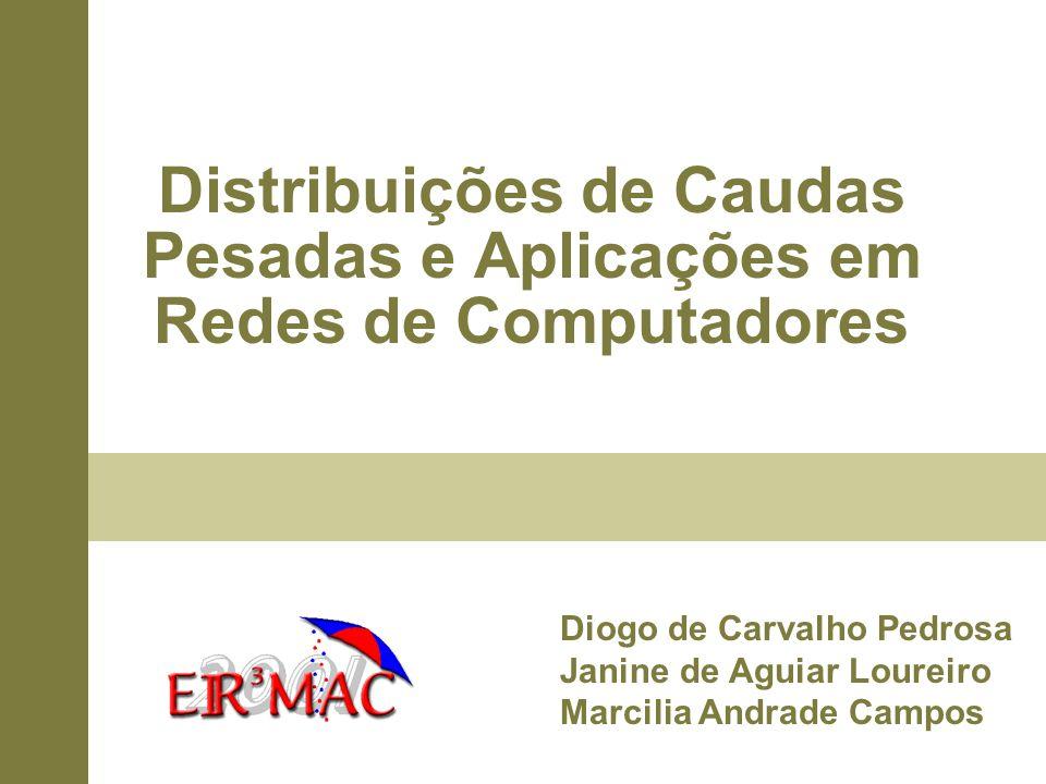 Distribuições de Caudas Pesadas e Aplicações em Redes de Computadores Diogo de Carvalho Pedrosa Janine de Aguiar Loureiro Marcilia Andrade Campos