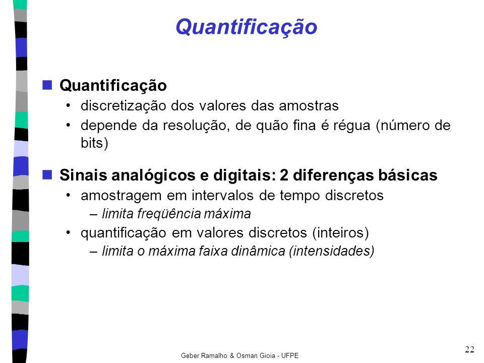 Geber Ramalho & Osman Gioia - UFPE 22 Quantificação discretização dos valores das amostras depende da resolução, de quão fina é régua (número de bits)