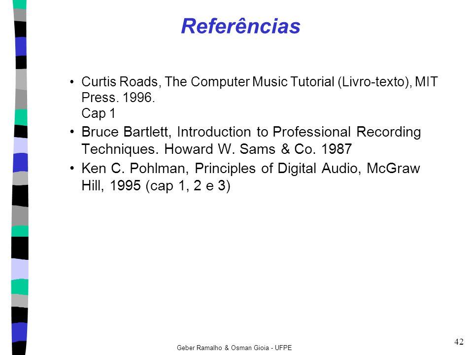 Geber Ramalho & Osman Gioia - UFPE 42 Referências Curtis Roads, The Computer Music Tutorial (Livro-texto), MIT Press. 1996. Cap 1 Bruce Bartlett, Intr