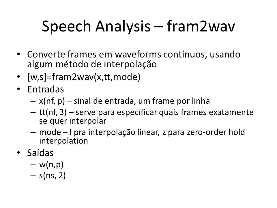 Speech Analysis – fram2wav Converte frames em waveforms contínuos, usando algum método de interpolação [w,s]=fram2wav(x,tt,mode) Entradas – x(nf, p) – sinal de entrada, um frame por linha – tt(nf, 3) – serve para específicar quais frames exatamente se quer interpolar – mode – l pra interpolação linear, z para zero-order hold interpolation Saídas – w(n,p) – s(ns, 2)