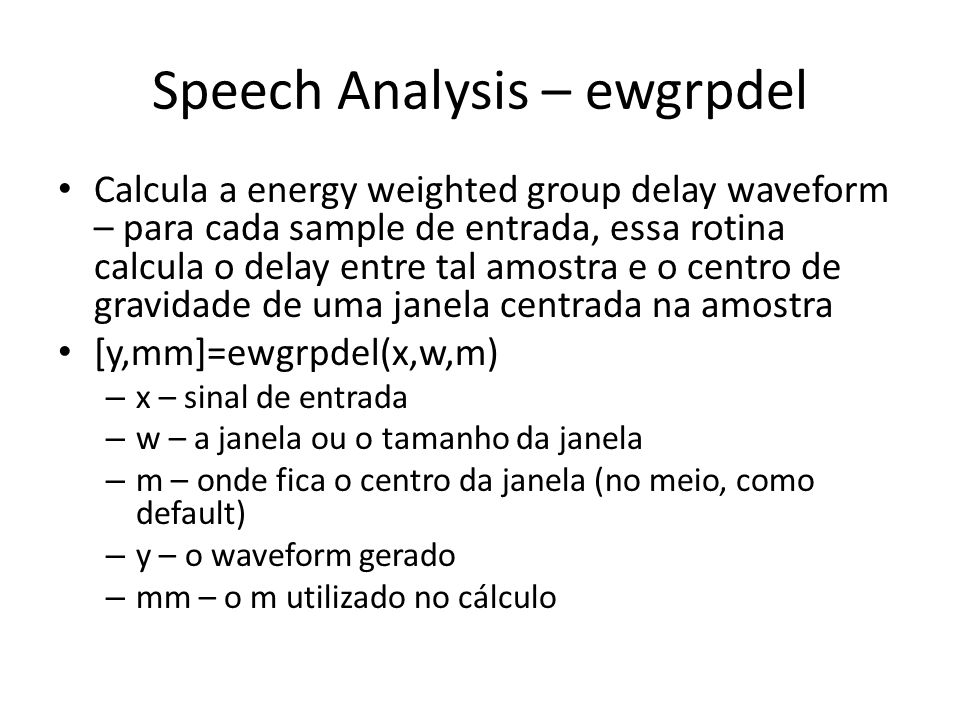 Speech Analysis – ewgrpdel Calcula a energy weighted group delay waveform – para cada sample de entrada, essa rotina calcula o delay entre tal amostra