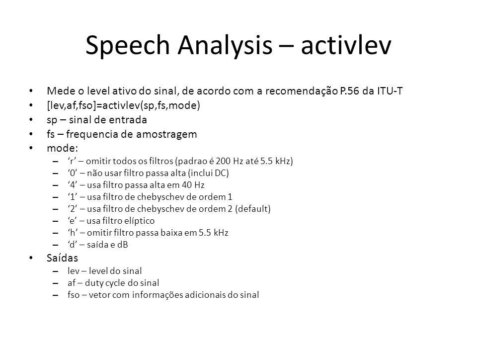 Speech Analysis – activlev Mede o level ativo do sinal, de acordo com a recomendação P.56 da ITU-T [lev,af,fso]=activlev(sp,fs,mode) sp – sinal de entrada fs – frequencia de amostragem mode: – 'r' – omitir todos os filtros (padrao é 200 Hz até 5.5 kHz) – '0' – não usar filtro passa alta (inclui DC) – '4' – usa filtro passa alta em 40 Hz – '1' – usa filtro de chebyschev de ordem 1 – '2' – usa filtro de chebyschev de ordem 2 (default) – 'e' – usa filtro elíptico – 'h' – omitir filtro passa baixa em 5.5 kHz – 'd' – saída e dB Saídas – lev – level do sinal – af – duty cycle do sinal – fso – vetor com informações adicionais do sinal