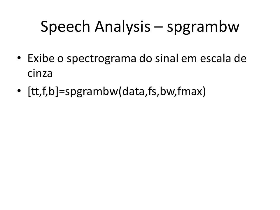 Speech Analysis – spgrambw Exibe o spectrograma do sinal em escala de cinza [tt,f,b]=spgrambw(data,fs,bw,fmax)
