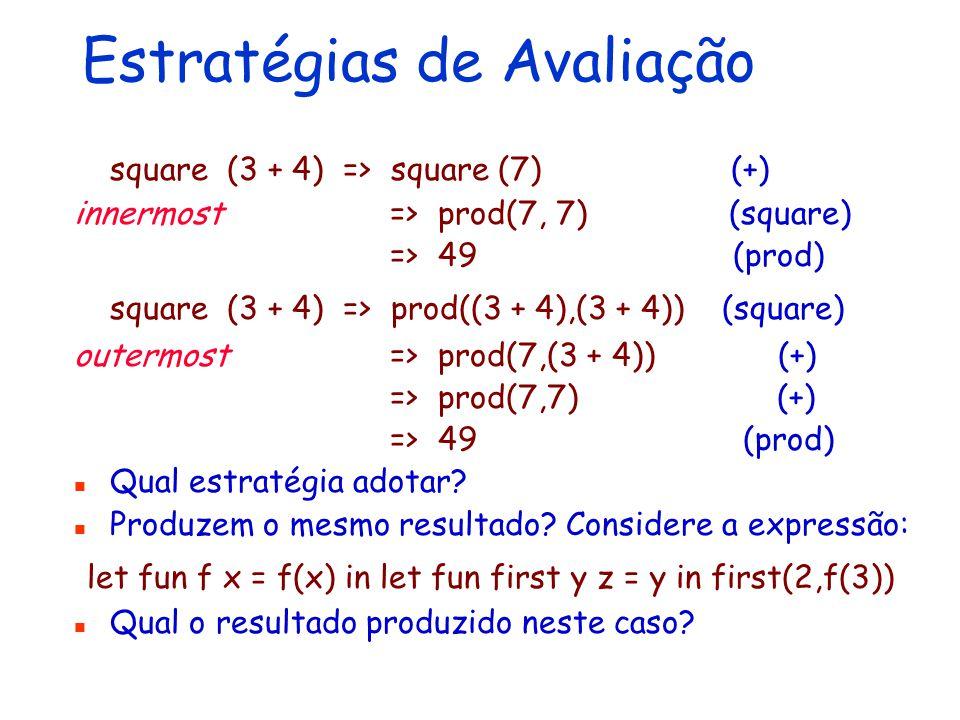 Estratégias de Avaliação square (3 + 4) => square (7) (+) innermost => prod(7, 7) (square) => 49 (prod) square (3 + 4) => prod((3 + 4),(3 + 4)) (squar