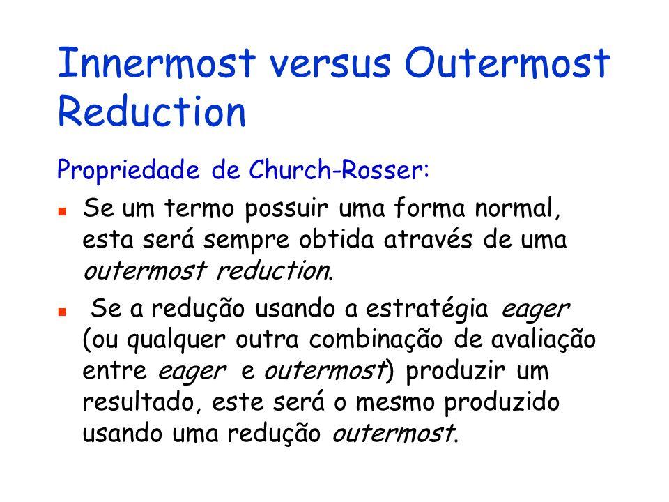 Innermost versus Outermost Reduction Propriedade de Church-Rosser: Se um termo possuir uma forma normal, esta será sempre obtida através de uma outerm