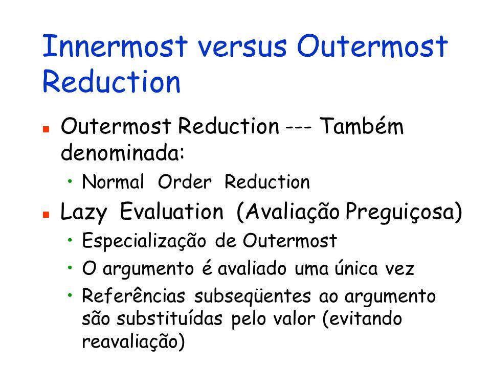 Innermost versus Outermost Reduction Outermost Reduction --- Também denominada: Normal Order Reduction Lazy Evaluation (Avaliação Preguiçosa) Especial