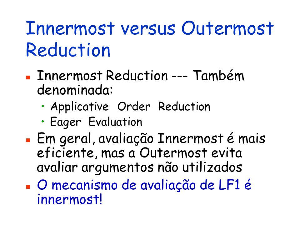 Innermost versus Outermost Reduction Innermost Reduction --- Também denominada: Applicative Order Reduction Eager Evaluation Em geral, avaliação Inner