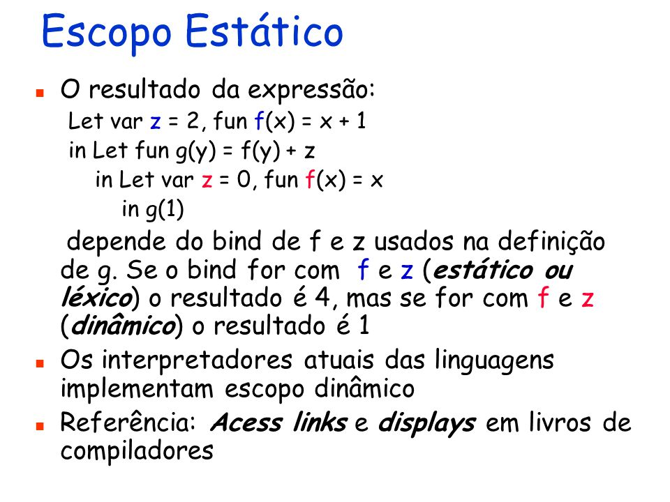 Escopo Estático O resultado da expressão: Let var z = 2, fun f(x) = x + 1 in Let fun g(y) = f(y) + z in Let var z = 0, fun f(x) = x in g(1) depende do