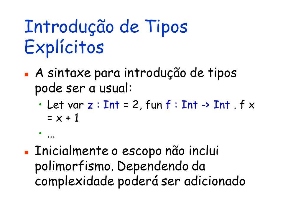 Introdução de Tipos Explícitos A sintaxe para introdução de tipos pode ser a usual: Let var z : Int = 2, fun f : Int -> Int. f x = x + 1... Inicialmen