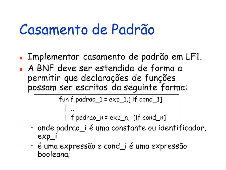Casamento de Padrão Implementar casamento de padrão em LF1. A BNF deve ser estendida de forma a permitir que declarações de funções possam ser escrita