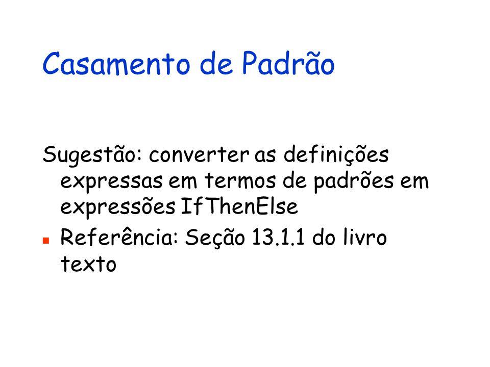 Casamento de Padrão Sugestão: converter as definições expressas em termos de padrões em expressões IfThenElse Referência: Seção 13.1.1 do livro texto