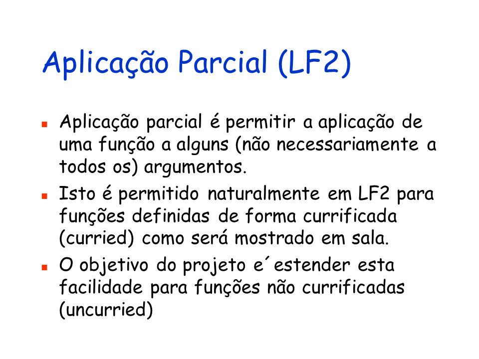Aplicação Parcial (LF2) Aplicação parcial é permitir a aplicação de uma função a alguns (não necessariamente a todos os) argumentos. Isto é permitido