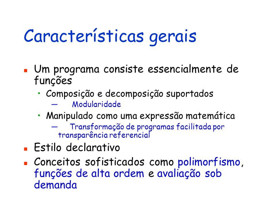 Características gerais Um programa consiste essencialmente de funções Composição e decomposição suportados — Modularidade Manipulado como uma expressã