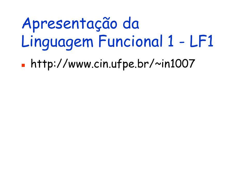 Apresentação da Linguagem Funcional 1 - LF1 http://www.cin.ufpe.br/~in1007