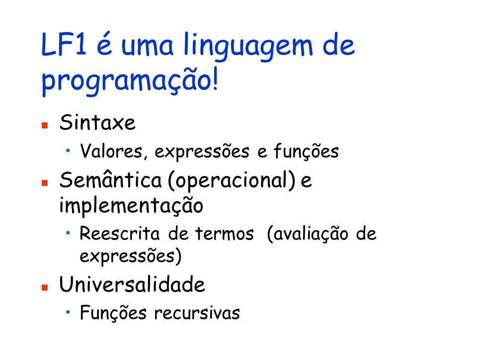 LF1 é uma linguagem de programação! Sintaxe Valores, expressões e funções Semântica (operacional) e implementação Reescrita de termos (avaliação de ex