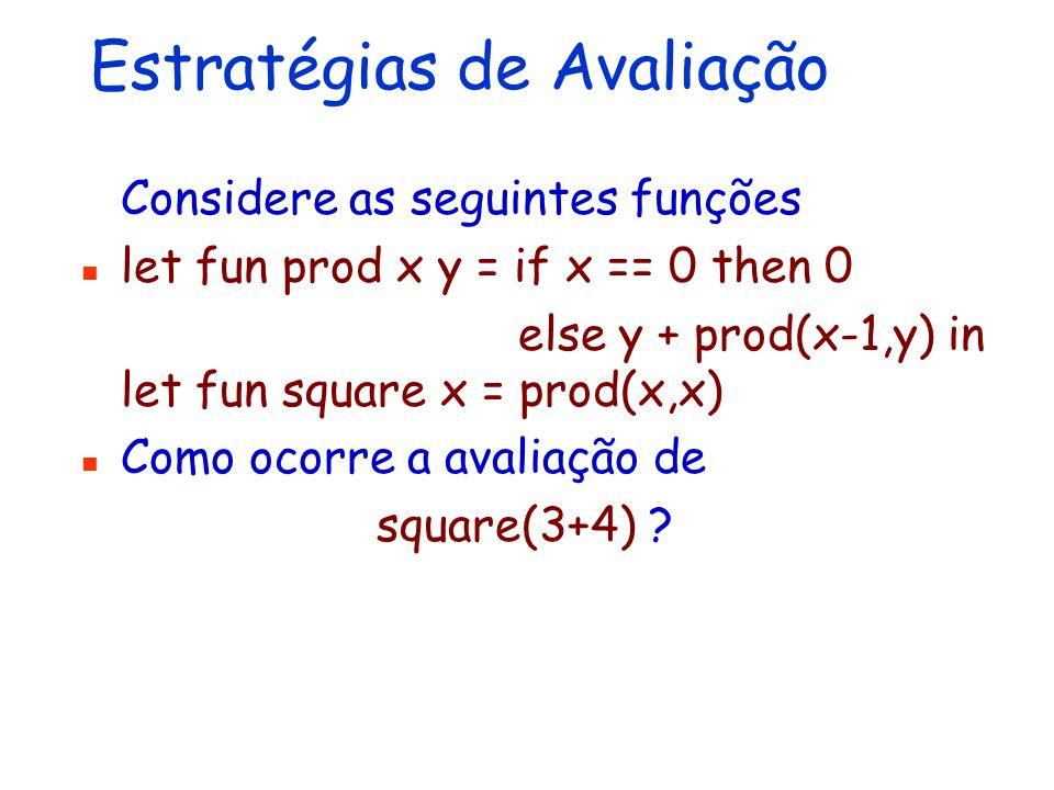 Estratégias de Avaliação Considere as seguintes funções let fun prod x y = if x == 0 then 0 else y + prod(x-1,y) in let fun square x = prod(x,x) Como