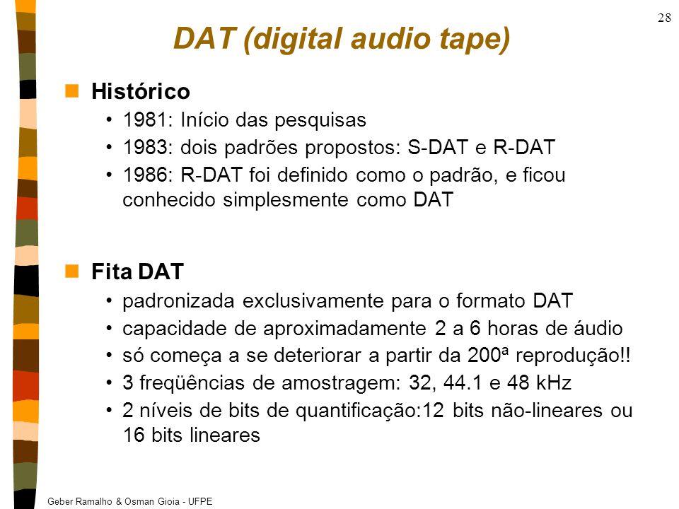Geber Ramalho & Osman Gioia - UFPE 28 DAT (digital audio tape) nHistórico 1981: Início das pesquisas 1983: dois padrões propostos: S-DAT e R-DAT 1986: R-DAT foi definido como o padrão, e ficou conhecido simplesmente como DAT nFita DAT padronizada exclusivamente para o formato DAT capacidade de aproximadamente 2 a 6 horas de áudio só começa a se deteriorar a partir da 200ª reprodução!.