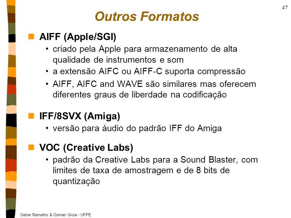Geber Ramalho & Osman Gioia - UFPE 47 Outros Formatos nAIFF (Apple/SGI) criado pela Apple para armazenamento de alta qualidade de instrumentos e som a extensão AIFC ou AIFF-C suporta compressão AIFF, AIFC and WAVE são similares mas oferecem diferentes graus de liberdade na codificação nIFF/8SVX (Amiga) versão para áudio do padrão IFF do Amiga nVOC (Creative Labs) padrão da Creative Labs para a Sound Blaster, com limites de taxa de amostragem e de 8 bits de quantização