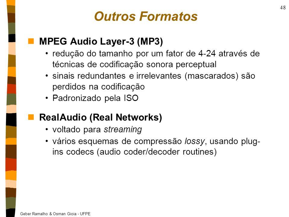 Geber Ramalho & Osman Gioia - UFPE 48 Outros Formatos nMPEG Audio Layer-3 (MP3) redução do tamanho por um fator de 4-24 através de técnicas de codificação sonora perceptual sinais redundantes e irrelevantes (mascarados) são perdidos na codificação Padronizado pela ISO nRealAudio (Real Networks) voltado para streaming vários esquemas de compressão lossy, usando plug- ins codecs (audio coder/decoder routines)