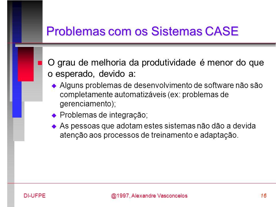 @1997, Alexandre Vasconcelos16DI-UFPE Problemas com os Sistemas CASE n O grau de melhoria da produtividade é menor do que o esperado, devido a:  Algu