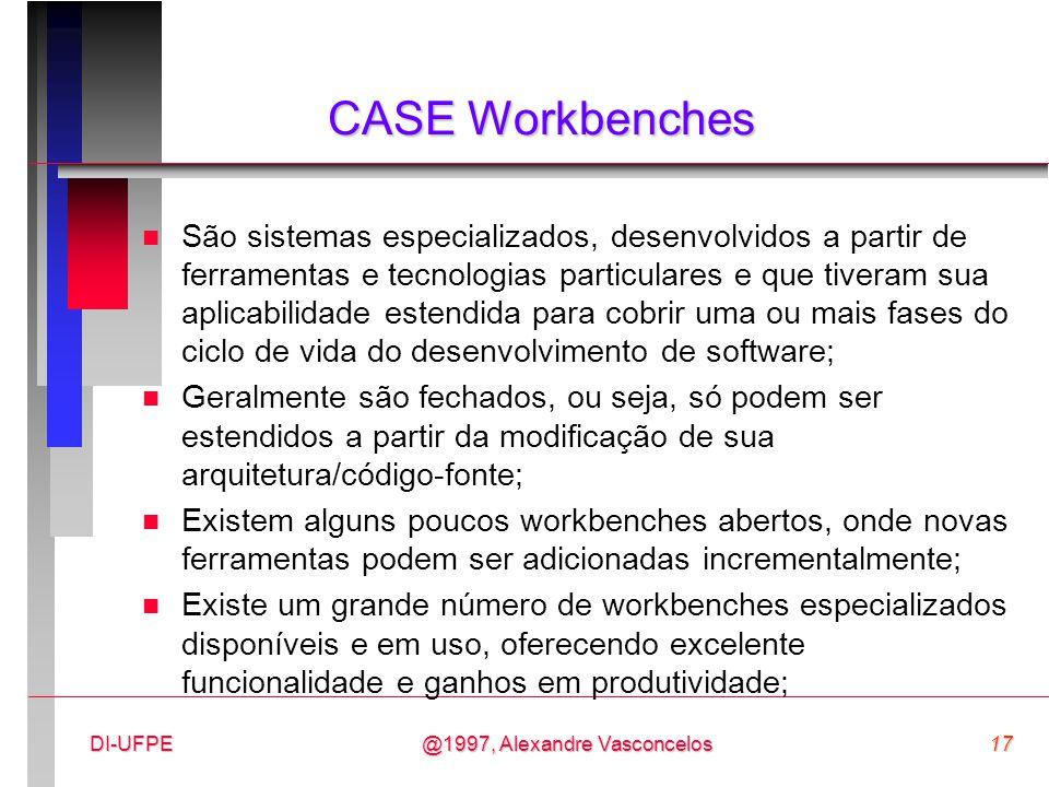 @1997, Alexandre Vasconcelos17DI-UFPE CASE Workbenches n São sistemas especializados, desenvolvidos a partir de ferramentas e tecnologias particulares