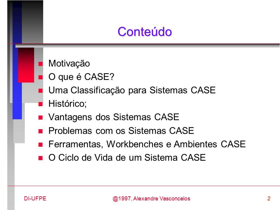 @1997, Alexandre Vasconcelos3DI-UFPE Motivação n A Engenharia de Software envolve trabalho técnico, administrativo e de controle; n Algumas tarefas são criativas e outras não; n Tarefas não-criativas podem ser automatizadas com o uso de CASE (Computer Aided Software Engineering):  editores de texto,  compiladores,  gerenciadores de versões,  etc.
