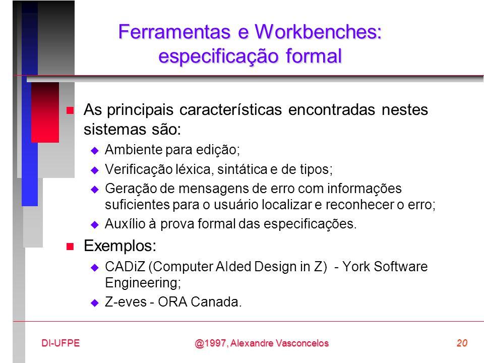 @1997, Alexandre Vasconcelos20DI-UFPE Ferramentas e Workbenches: especificação formal n As principais características encontradas nestes sistemas são: