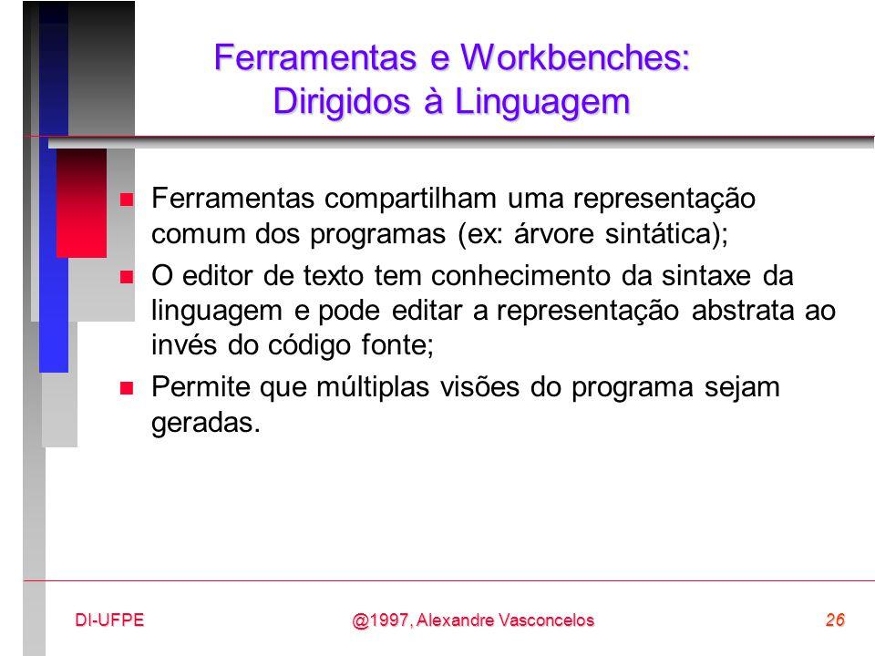 @1997, Alexandre Vasconcelos26DI-UFPE Ferramentas e Workbenches: Dirigidos à Linguagem n Ferramentas compartilham uma representação comum dos programa