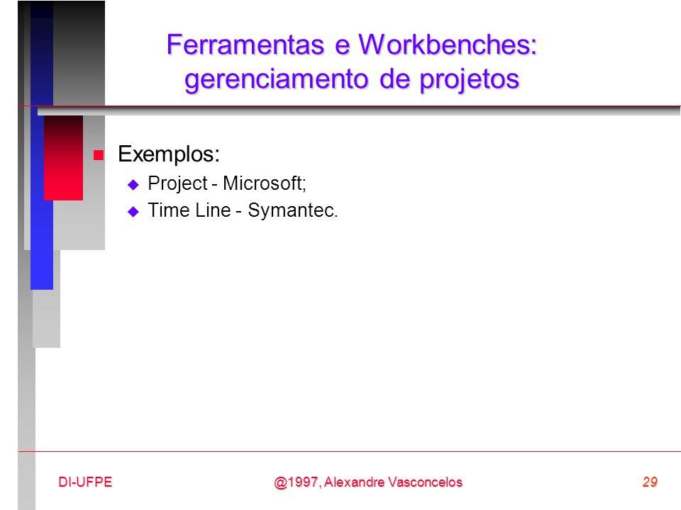 @1997, Alexandre Vasconcelos29DI-UFPE Ferramentas e Workbenches: gerenciamento de projetos n Exemplos:  Project - Microsoft;  Time Line - Symantec.