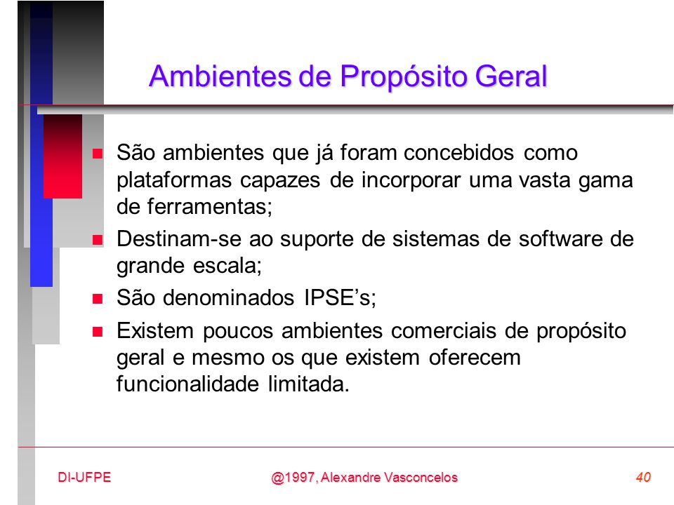 @1997, Alexandre Vasconcelos40DI-UFPE Ambientes de Propósito Geral n São ambientes que já foram concebidos como plataformas capazes de incorporar uma
