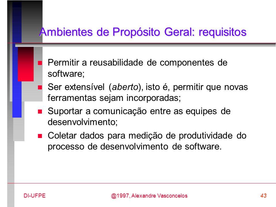 @1997, Alexandre Vasconcelos43DI-UFPE Ambientes de Propósito Geral: requisitos n Permitir a reusabilidade de componentes de software; n Ser extensível
