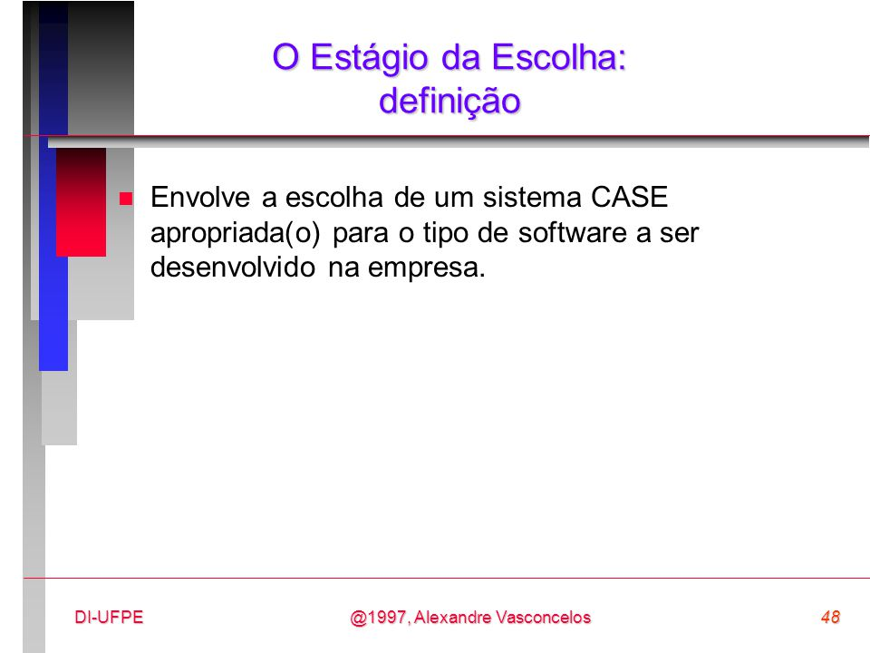 @1997, Alexandre Vasconcelos48DI-UFPE O Estágio da Escolha: definição n Envolve a escolha de um sistema CASE apropriada(o) para o tipo de software a s