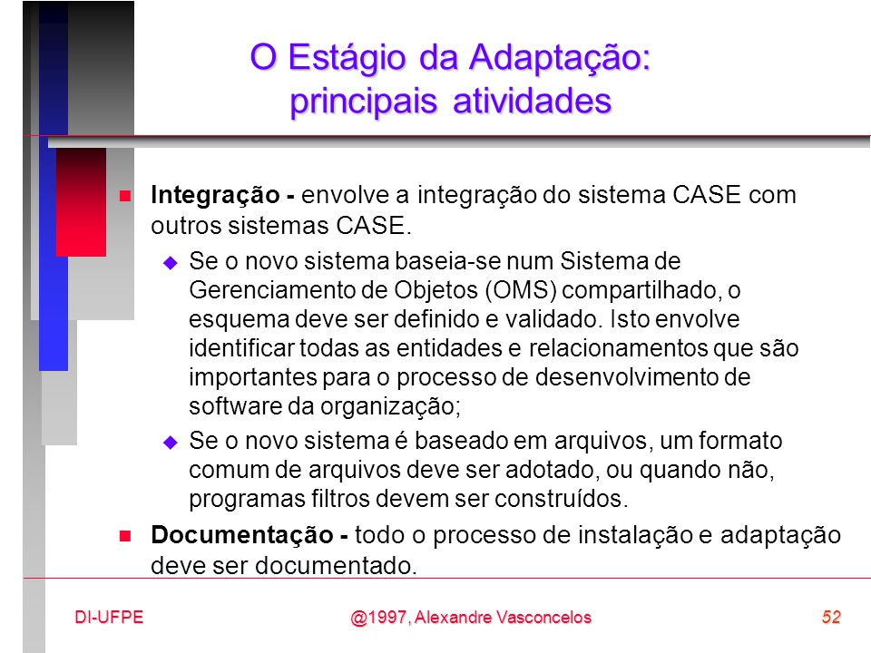 @1997, Alexandre Vasconcelos52DI-UFPE O Estágio da Adaptação: principais atividades n Integração - envolve a integração do sistema CASE com outros sis