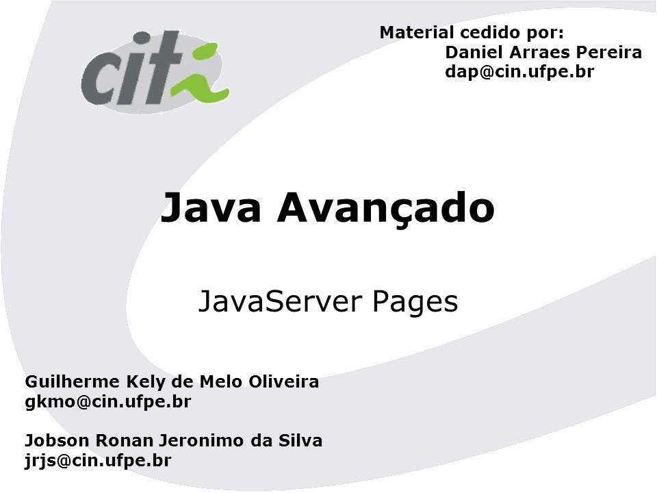 Java Avançado JavaServer Pages Guilherme Kely de Melo Oliveira gkmo@cin.ufpe.br Jobson Ronan Jeronimo da Silva jrjs@cin.ufpe.br Material cedido por: D