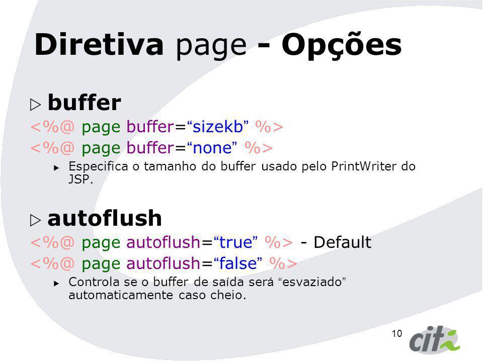 10 Diretiva page - Opções  buffer  Especifica o tamanho do buffer usado pelo PrintWriter do JSP.  autoflush - Default  Controla se o buffer de sa