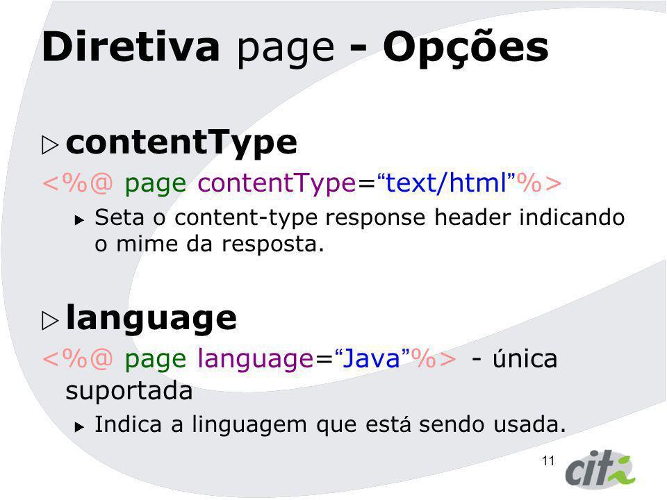 11 Diretiva page - Opções  contentType  Seta o content-type response header indicando o mime da resposta.  language - ú nica suportada  Indica a l