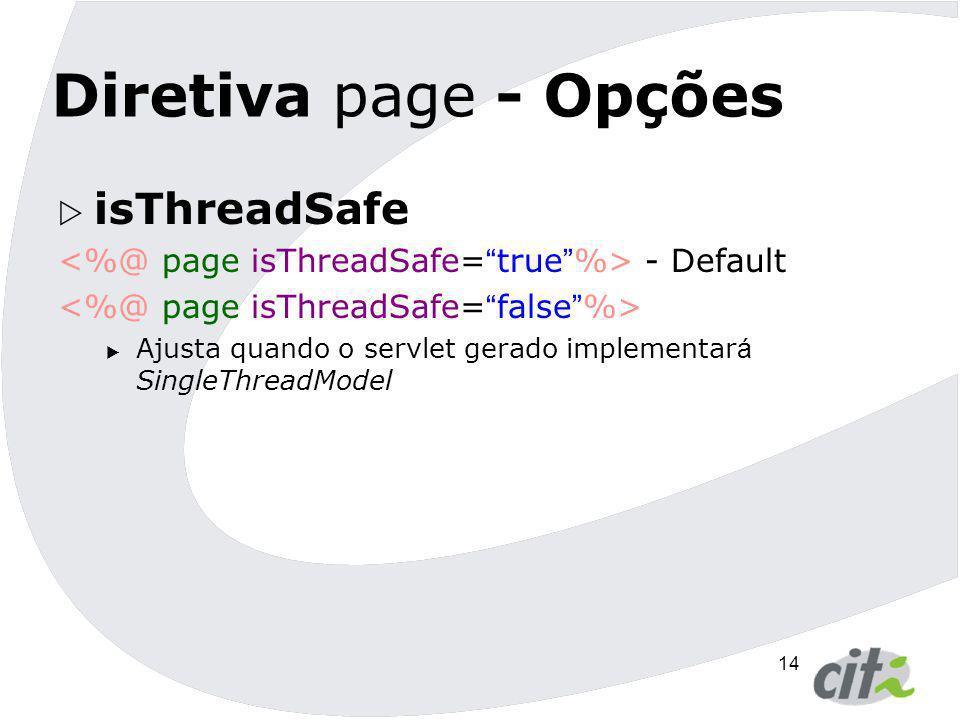 14 Diretiva page - Opções  isThreadSafe - Default  Ajusta quando o servlet gerado implementar á SingleThreadModel
